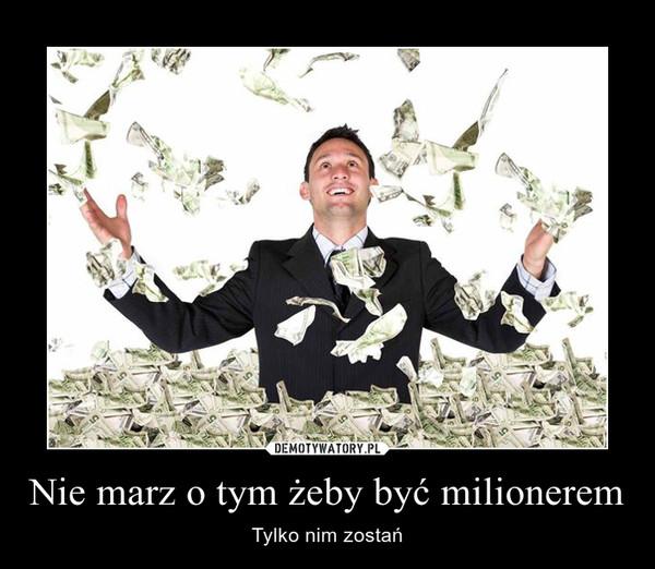 Nie marz o tym żeby być milionerem – Tylko nim zostań