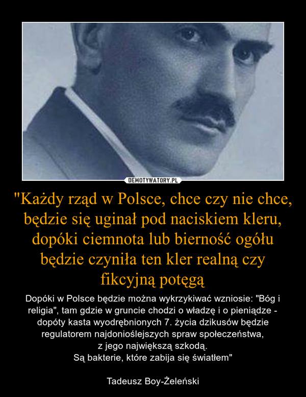 """""""Każdy rząd w Polsce, chce czy nie chce, będzie się uginał pod naciskiem kleru, dopóki ciemnota lub bierność ogółu będzie czyniła ten kler realną czy fikcyjną potęgą – Dopóki w Polsce będzie można wykrzykiwać wzniosie: """"Bóg i religia"""", tam gdzie w gruncie chodzi o władzę i o pieniądze - dopóty kasta wyodrębnionych 7. życia dzikusów będzie regulatorem najdonioślejszych spraw społeczeństwa,z jego największą szkodą.Są bakterie, które zabija się światłem""""Tadeusz Boy-Żeleński"""