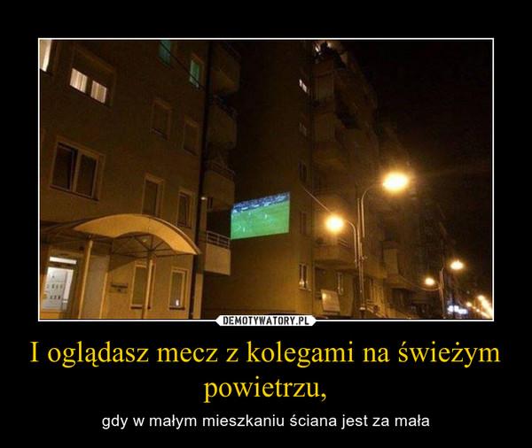I oglądasz mecz z kolegami na świeżym powietrzu, – gdy w małym mieszkaniu ściana jest za mała