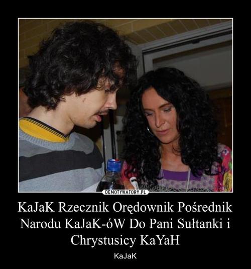 KaJaK Rzecznik Orędownik Pośrednik Narodu KaJaK-óW Do Pani Sułtanki i Chrystusicy KaYaH