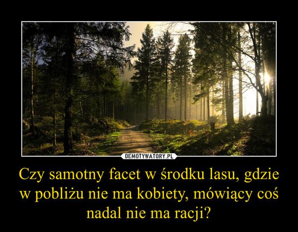 Czy samotny facet w środku lasu, gdzie w pobliżu nie ma kobiety, mówiący cośnadal nie ma racji? –
