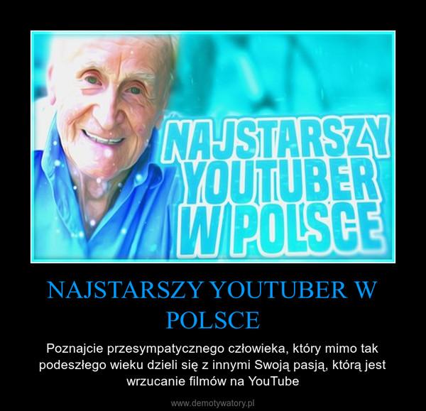 NAJSTARSZY YOUTUBER W POLSCE – Poznajcie przesympatycznego człowieka, który mimo tak podeszłego wieku dzieli się z innymi Swoją pasją, którą jest wrzucanie filmów na YouTube