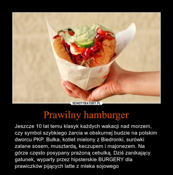 Prawilny hamburger – Jeszcze 10 lat temu klasyk każdych wakacji nad morzem, czy symbol szybkiego żarcia w obskurnej budzie na polskim dworcu PKP. Bułka, kotlet mielony z Biedronki, surówki zalane sosem, musztardą, keczupem i majonezem. Na górze często posypany prażoną cebulką. Dziś zanikający gatunek, wyparty przez hipsterskie BURGERY dla prawiczków pijących latte z mleka sojowego