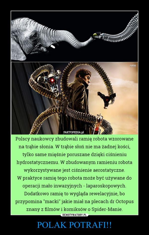 """POLAK POTRAFI!! –  Polscy naukowcy zbudowali ramię robota wzorowanena trąbie słonia. W trąbie słoń nie ma żadnej kości,tylko same mięśnie poruszane dzięki ciśnieniuhydrostatycznemu. W zbudowanym ramieniu robotawykorzystywane jest ciśnienie aerostatyczne.W praktyce ramię tego robota może być używane dooperacji mało inwazyjnych - laparoskopowych.Dodatkowo ramię to wygląda rewelacyjnie, boprzypomina """"macki"""" jakie miał na plecach dr Octopusznany z filmów i komiksów o Spider-Manie."""
