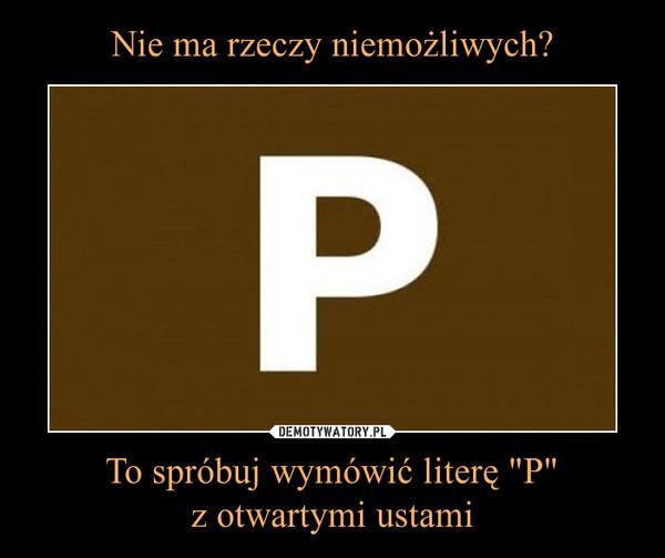 """To spróbuj wymówić literę """"P""""z otwartymi ustami –"""