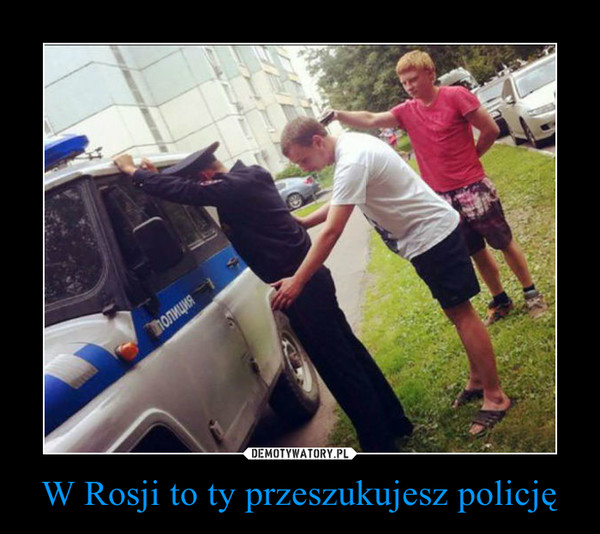 W Rosji to ty przeszukujesz policję –