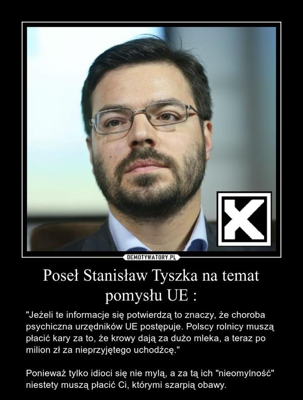 """Poseł Stanisław Tyszka na temat pomysłu UE : – """"Jeżeli te informacje się potwierdzą to znaczy, że choroba psychiczna urzędników UE postępuje. Polscy rolnicy muszą płacić kary za to, że krowy dają za dużo mleka, a teraz po milion zł za nieprzyjętego uchodźcę.""""Ponieważ tylko idioci się nie mylą, a za tą ich """"nieomylność"""" niestety muszą płacić Ci, którymi szarpią obawy."""