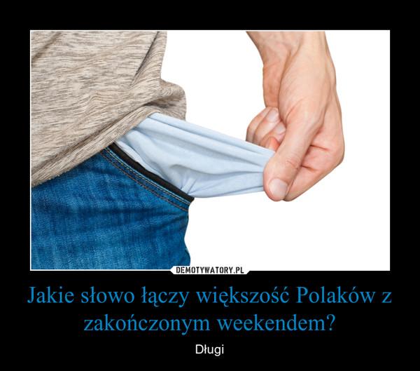 Jakie słowo łączy większość Polaków z zakończonym weekendem? – Długi