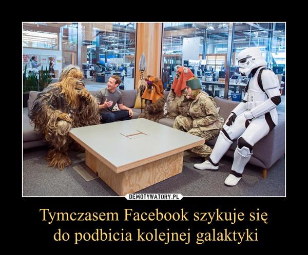 Tymczasem Facebook szykuje się do podbicia kolejnej galaktyki –