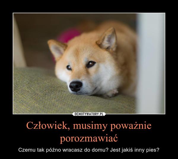 Człowiek, musimy poważnie porozmawiać – Czemu tak późno wracasz do domu? Jest jakiś inny pies?
