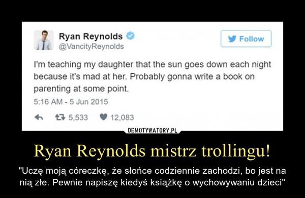 """Ryan Reynolds mistrz trollingu! – """"Uczę moją córeczkę, że słońce codziennie zachodzi, bo jest na nią złe. Pewnie napiszę kiedyś książkę o wychowywaniu dzieci"""""""