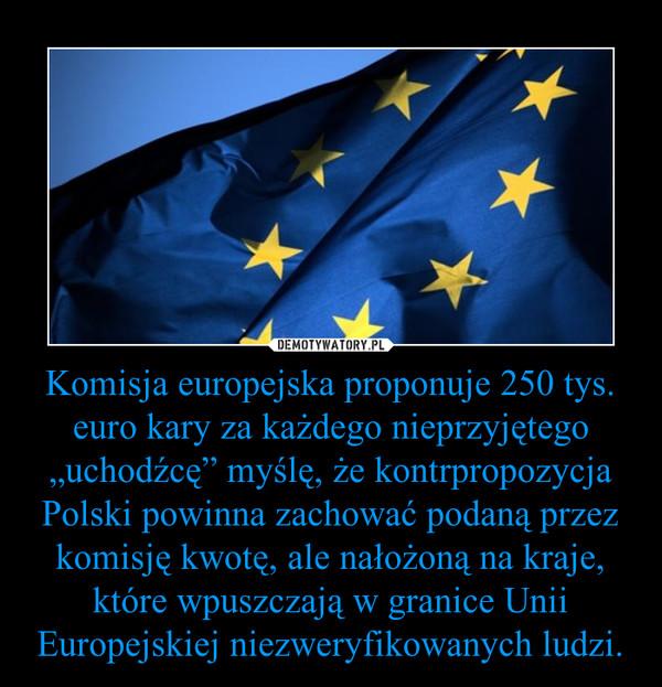 """Komisja europejska proponuje 250 tys. euro kary za każdego nieprzyjętego """"uchodźcę"""" myślę, że kontrpropozycja Polski powinna zachować podaną przez komisję kwotę, ale nałożoną na kraje, które wpuszczają w granice Unii Europejskiej niezweryfikowanych ludzi. –"""