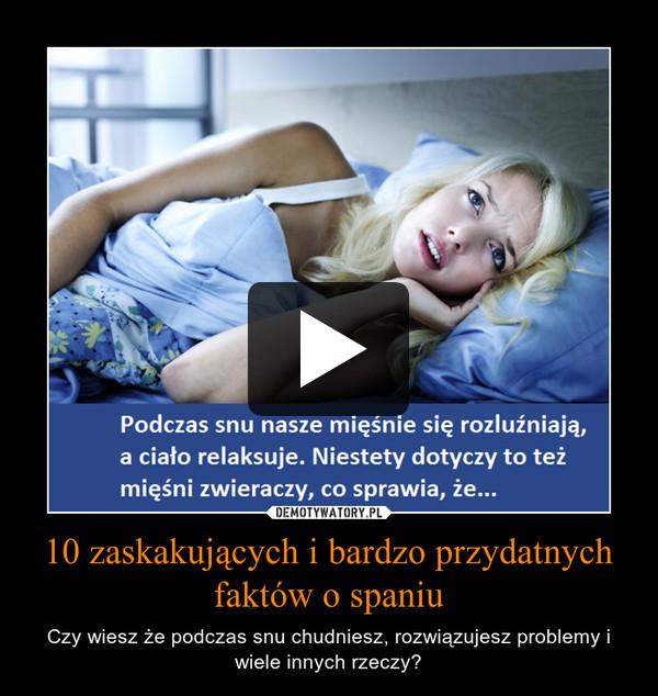 10 zaskakujących i bardzo przydatnych faktów o spaniu – Czy wiesz że podczas snu chudniesz, rozwiązujesz problemy i wiele innych rzeczy?