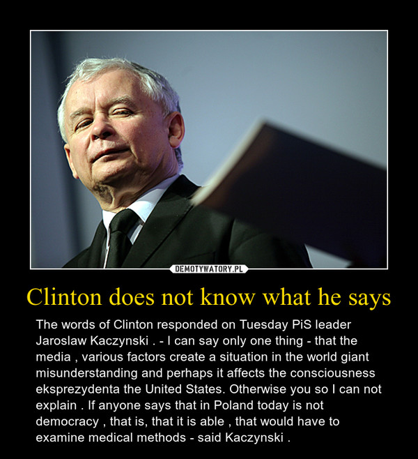 Clinton does not know what he says – The words of Clinton responded on Tuesday PiS leader Jaroslaw Kaczynski . - I can say only one thing - that the media , various factors create a situation in the world giant misunderstanding and perhaps it affects the consciousness eksprezydenta the United States. Otherwise you so I can not explain . If anyone says that in Poland today is not democracy , that is, that it is able , that would have to examine medical methods - said Kaczynski .