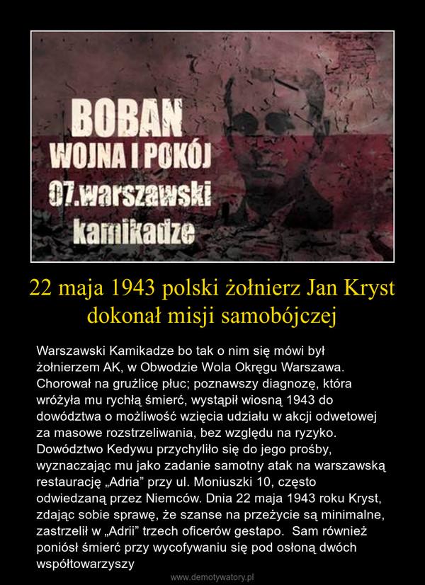 """22 maja 1943 polski żołnierz Jan Kryst dokonał misji samobójczej – Warszawski Kamikadze bo tak o nim się mówi był żołnierzem AK, w Obwodzie Wola Okręgu Warszawa. Chorował na gruźlicę płuc; poznawszy diagnozę, która wróżyła mu rychłą śmierć, wystąpił wiosną 1943 do dowództwa o możliwość wzięcia udziału w akcji odwetowej za masowe rozstrzeliwania, bez względu na ryzyko. Dowództwo Kedywu przychyliło się do jego prośby, wyznaczając mu jako zadanie samotny atak na warszawską restaurację """"Adria"""" przy ul. Moniuszki 10, często odwiedzaną przez Niemców. Dnia 22 maja 1943 roku Kryst, zdając sobie sprawę, że szanse na przeżycie są minimalne, zastrzelił w """"Adrii"""" trzech oficerów gestapo.  Sam również poniósł śmierć przy wycofywaniu się pod osłoną dwóch współtowarzyszy"""