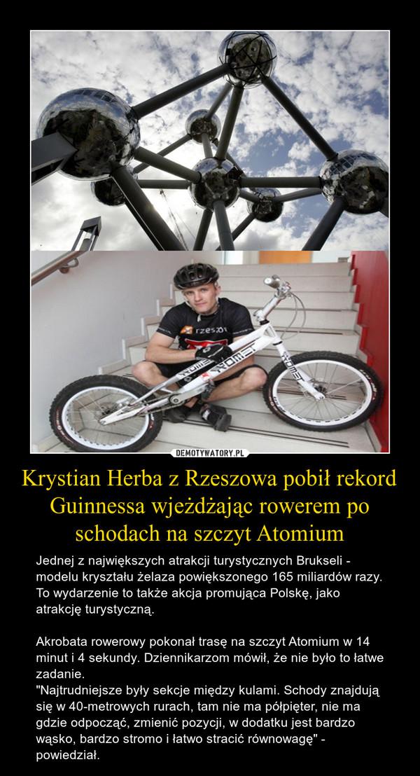 """Krystian Herba z Rzeszowa pobił rekord Guinnessa wjeżdżając rowerem po schodach na szczyt Atomium – Jednej z największych atrakcji turystycznych Brukseli - modelu kryształu żelaza powiększonego 165 miliardów razy. To wydarzenie to także akcja promująca Polskę, jako atrakcję turystyczną.Akrobata rowerowy pokonał trasę na szczyt Atomium w 14 minut i 4 sekundy. Dziennikarzom mówił, że nie było to łatwe zadanie. """"Najtrudniejsze były sekcje między kulami. Schody znajdują się w 40-metrowych rurach, tam nie ma półpięter, nie ma gdzie odpocząć, zmienić pozycji, w dodatku jest bardzo wąsko, bardzo stromo i łatwo stracić równowagę"""" - powiedział."""
