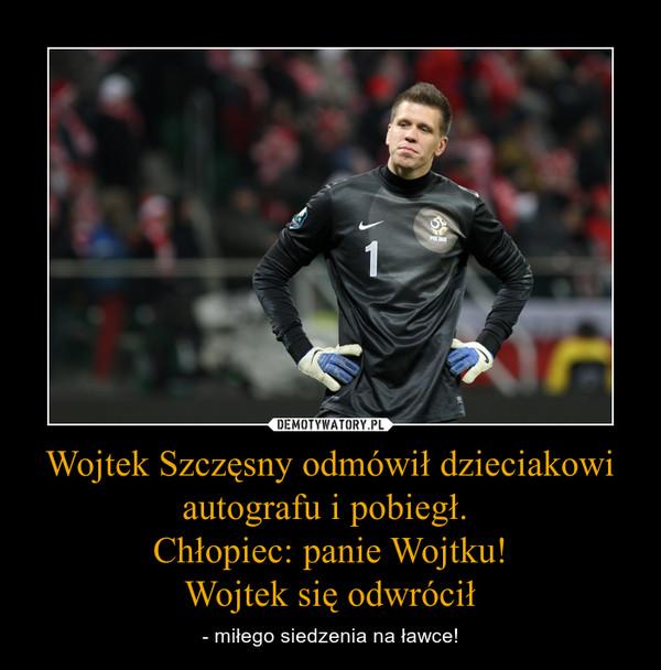 Wojtek Szczęsny odmówił dzieciakowi autografu i pobiegł. Chłopiec: panie Wojtku!Wojtek się odwrócił – - miłego siedzenia na ławce!