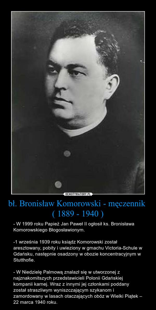 bł. Bronisław Komorowski - męczennik  ( 1889 - 1940 ) – - W 1999 roku Papież Jan Paweł II ogłosił ks. Bronisława Komorowskiego Błogosławionym.-1 września 1939 roku ksiądz Komorowski został aresztowany, pobity i uwieziony w gmachu Victoria-Schule w Gdańsku, następnie osadzony w obozie koncentracyjnym w Stutthofie.- W Niedzielę Palmową znalazł się w utworzonej z najznakomitszych przedstawicieli Polonii Gdańskiej kompanii karnej. Wraz z innymi jej członkami poddany został straszliwym wyniszczającym szykanom i zamordowany w lasach otaczających obóz w Wielki Piątek – 22 marca 1940 roku.