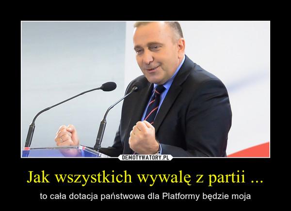 Jak wszystkich wywalę z partii ... – to cała dotacja państwowa dla Platformy będzie moja