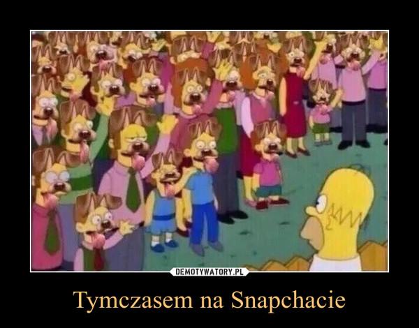 Tymczasem na Snapchacie –
