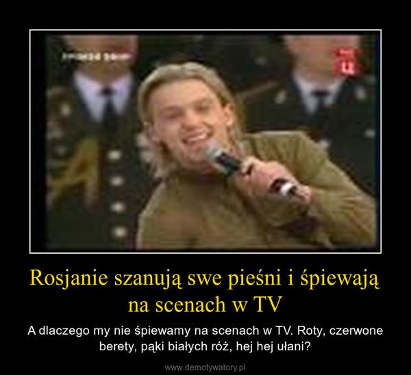 Rosjanie szanują swe pieśni i śpiewają na scenach w TV – A dlaczego my nie śpiewamy na scenach w TV. Roty, czerwone berety, pąki białych róż, hej hej ułani?