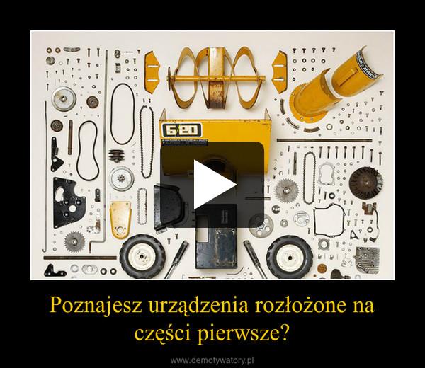 Poznajesz urządzenia rozłożone na części pierwsze? –