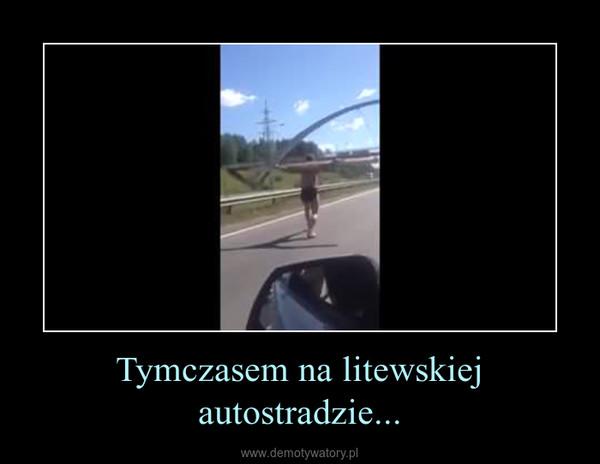 Tymczasem na litewskiej autostradzie... –