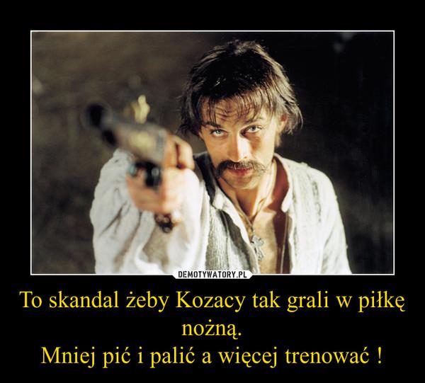 To skandal żeby Kozacy tak grali w piłkę nożną.Mniej pić i palić a więcej trenować ! –