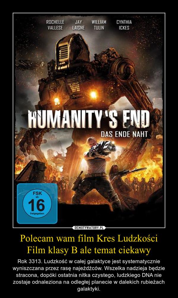 Polecam wam film Kres LudzkościFilm klasy B ale temat ciekawy – Rok 3313. Ludzkość w całej galaktyce jest systematycznie wyniszczana przez rasę najeźdźców. Wszelka nadzieja będzie stracona, dopóki ostatnia nitka czystego, ludzkiego DNA nie zostaje odnaleziona na odległej planecie w dalekich rubieżach galaktyki.