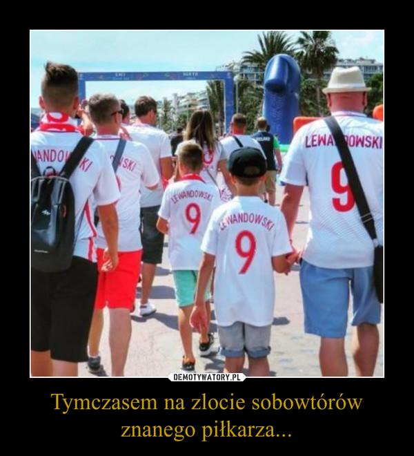 Tymczasem na zlocie sobowtórów znanego piłkarza... –
