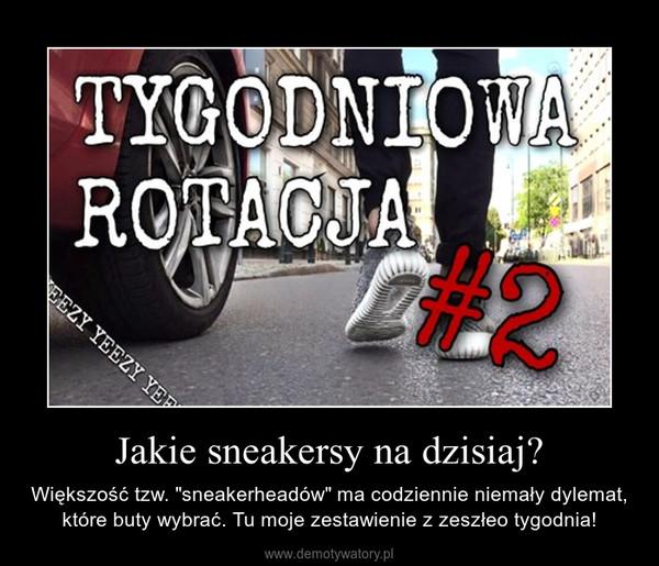 """Jakie sneakersy na dzisiaj? – Większość tzw. """"sneakerheadów"""" ma codziennie niemały dylemat, które buty wybrać. Tu moje zestawienie z zeszłeo tygodnia!"""