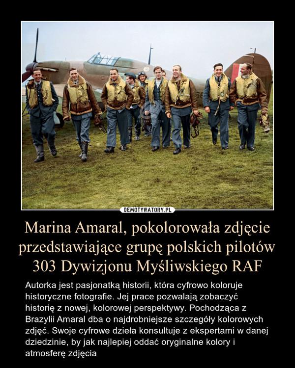 Marina Amaral, pokolorowała zdjęcie przedstawiające grupę polskich pilotów 303 Dywizjonu Myśliwskiego RAF – Autorka jest pasjonatką historii, która cyfrowo koloruje historyczne fotografie. Jej prace pozwalają zobaczyć historię z nowej, kolorowej perspektywy. Pochodząca z Brazylii Amaral dba o najdrobniejsze szczegóły kolorowych zdjęć. Swoje cyfrowe dzieła konsultuje z ekspertami w danej dziedzinie, by jak najlepiej oddać oryginalne kolory i atmosferę zdjęcia