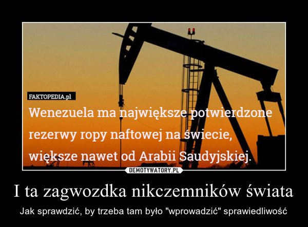 """I ta zagwozdka nikczemników świata – Jak sprawdzić, by trzeba tam było """"wprowadzić"""" sprawiedliwość Wenezuela ma największe porezerwy ropy naftowej na świeciewiększe nawet od Arabii Saudyjskiej."""