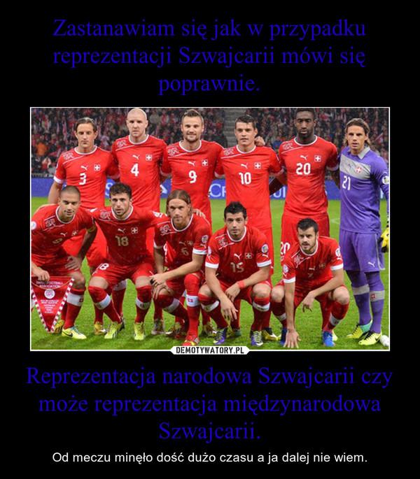 Reprezentacja narodowa Szwajcarii czy może reprezentacja międzynarodowa Szwajcarii. – Od meczu minęło dość dużo czasu a ja dalej nie wiem.