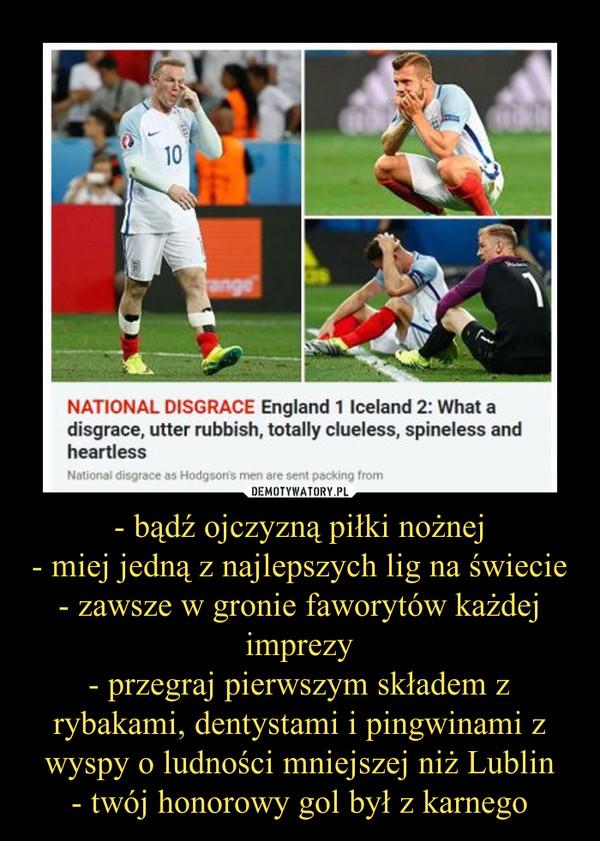 - bądź ojczyzną piłki nożnej- miej jedną z najlepszych lig na świecie- zawsze w gronie faworytów każdej imprezy- przegraj pierwszym składem z rybakami, dentystami i pingwinami z wyspy o ludności mniejszej niż Lublin- twój honorowy gol był z karnego –