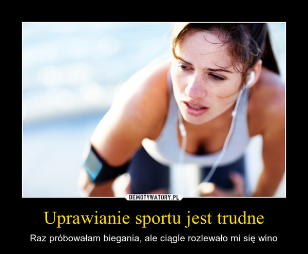 Uprawianie sportu jest trudne – Raz próbowałam biegania, ale ciągle rozlewało mi się wino