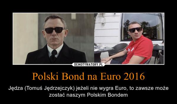 Polski Bond na Euro 2016 – Jędza (Tomuś Jędrzejczyk) jeżeli nie wygra Euro, to zawsze może zostać naszym Polskim Bondem