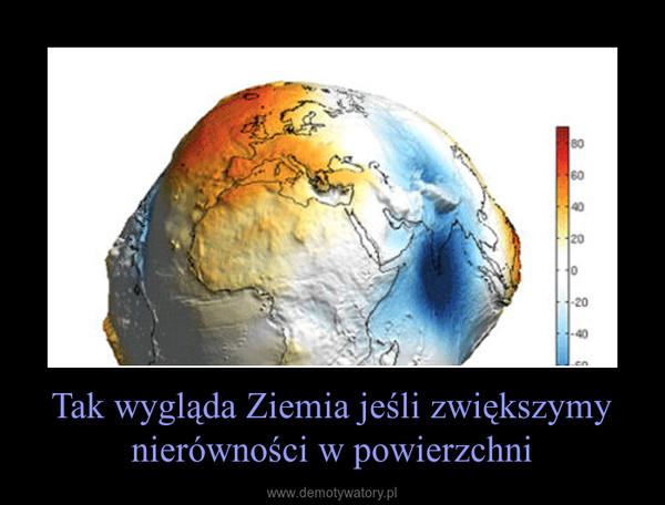 Tak wygląda Ziemia jeśli zwiększymy nierówności w powierzchni –