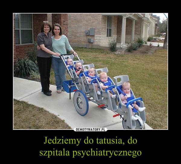 Jedziemy do tatusia, doszpitala psychiatrycznego –
