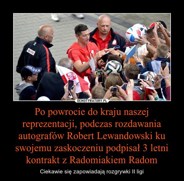 Po powrocie do kraju naszej reprezentacji, podczas rozdawania autografów Robert Lewandowski ku swojemu zaskoczeniu podpisał 3 letni kontrakt z Radomiakiem Radom – Ciekawie się zapowiadają rozgrywki II ligi