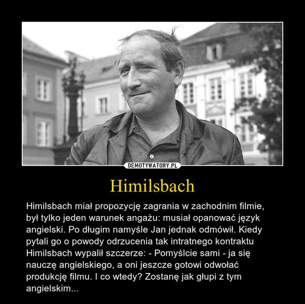 Himilsbach – Himilsbach miał propozycję zagrania w zachodnim filmie, był tylko jeden warunek angażu: musiał opanować język angielski. Po długim namyśle Jan jednak odmówił. Kiedy pytali go o powody odrzucenia tak intratnego kontraktu Himilsbach wypalił szczerze: - Pomyślcie sami - ja się nauczę angielskiego, a oni jeszcze gotowi odwołać produkcję filmu. I co wtedy? Zostanę jak głupi z tym angielskim...