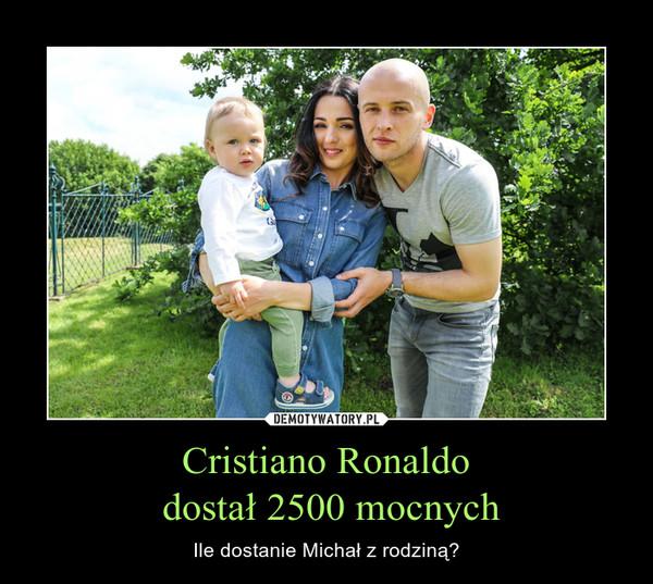 Cristiano Ronaldo dostał 2500 mocnych – Ile dostanie Michał z rodziną?