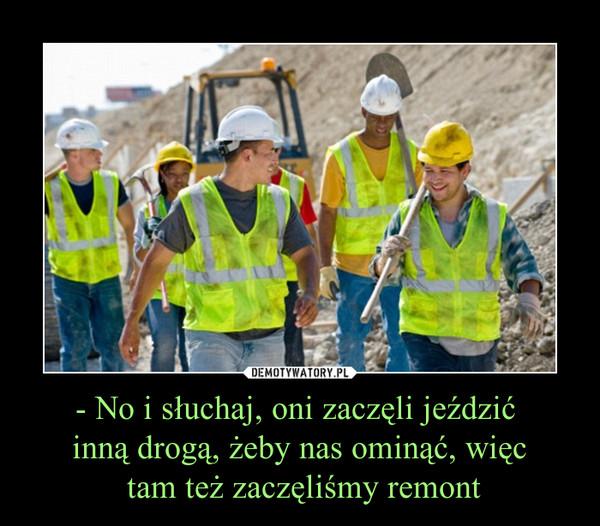 - No i słuchaj, oni zaczęli jeździć inną drogą, żeby nas ominąć, więc tam też zaczęliśmy remont –