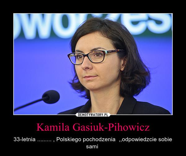 Kamila Gasiuk-Pihowicz – 33-letnia ......... , Polskiego pochodzenia  ,,odpowiedzcie sobie sami