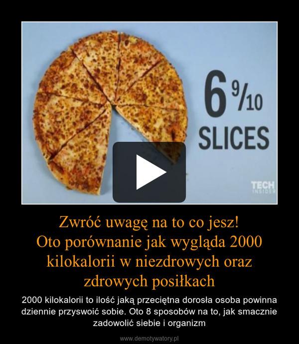 Zwróć uwagę na to co jesz!Oto porównanie jak wygląda 2000 kilokalorii w niezdrowych oraz zdrowych posiłkach – 2000 kilokalorii to ilość jaką przeciętna dorosła osoba powinna dziennie przyswoić sobie. Oto 8 sposobów na to, jak smacznie zadowolić siebie i organizm