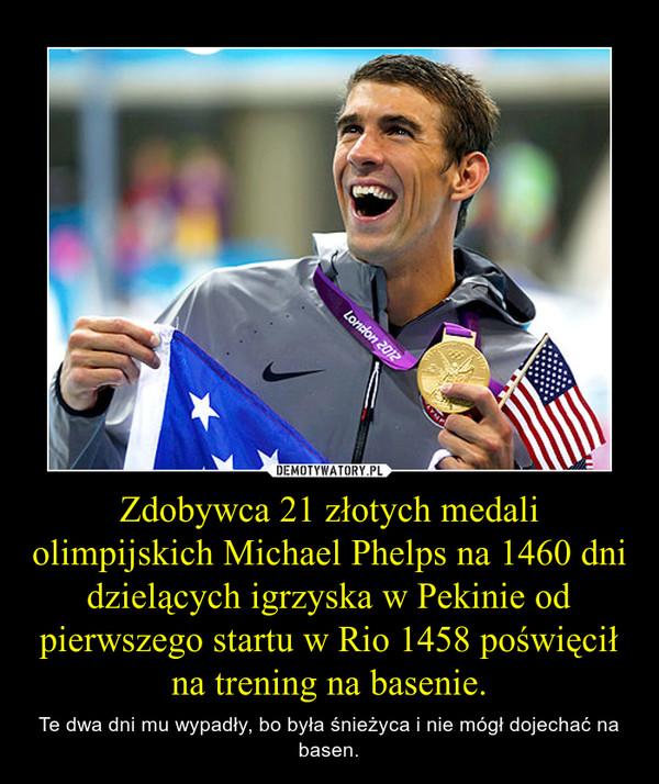 Zdobywca 21 złotych medali olimpijskich Michael Phelps na 1460 dni dzielących igrzyska w Pekinie od pierwszego startu w Rio 1458 poświęcił na trening na basenie. – Te dwa dni mu wypadły, bo była śnieżyca i nie mógł dojechać na basen.