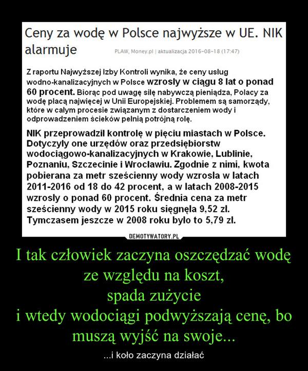 I tak człowiek zaczyna oszczędzać wodę ze względu na koszt,spada zużyciei wtedy wodociągi podwyższają cenę, bo muszą wyjść na swoje... – ...i koło zaczyna działać Z raportu Najwyższej Izby Kontroli wynika, ze ceny usługwodno-kanalizacyjnych w Polsce wzrosły w Ciągu 8 lat O ponad60 procent. Biorąc pod uwagę silę nabywczą pieniądza, Polacy zawodę plącą najwięcej w Unii Europejskiej. Problemem są samorządy,które w całym procesie związanym z dostarczeniem wody iodprowadzeniem ścieków pełnią potrójną rolę.NIK przeprowadził kontrolę w pięciu miastach w Polsce.Dotyczyły one urzędów oraz przedsiębiorstwwodociągowo-kanalizacyjnych w Krakowie. Lublinie.Poznaniu. Szczecinie i Wrocławiu. Zgodnie z nimi. kwotapobierana za metr sześcienny wody wzrosła w latach2011-2016 od 18 do 42 procent, a w latach 2008-2015wzrosły o ponad 60 procent. Średnia cena za metrsześcienny wody w 2015 roku sięgnęła 9.52 zl.Tymczasem jeszcze w 2008 roku było to 5.79 zl.