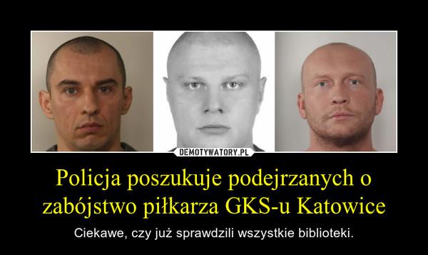 Policja poszukuje podejrzanych o zabójstwo piłkarza GKS-u Katowice – Ciekawe, czy już sprawdzili wszystkie biblioteki.