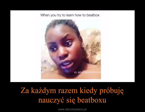 Za każdym razem kiedy próbujęnauczyć się beatboxu –
