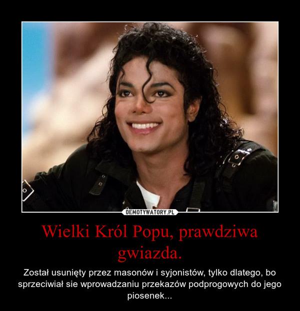 Wielki Król Popu, prawdziwa gwiazda. – Został usunięty przez masonów i syjonistów, tylko dlatego, bo sprzeciwiał sie wprowadzaniu przekazów podprogowych do jego piosenek...